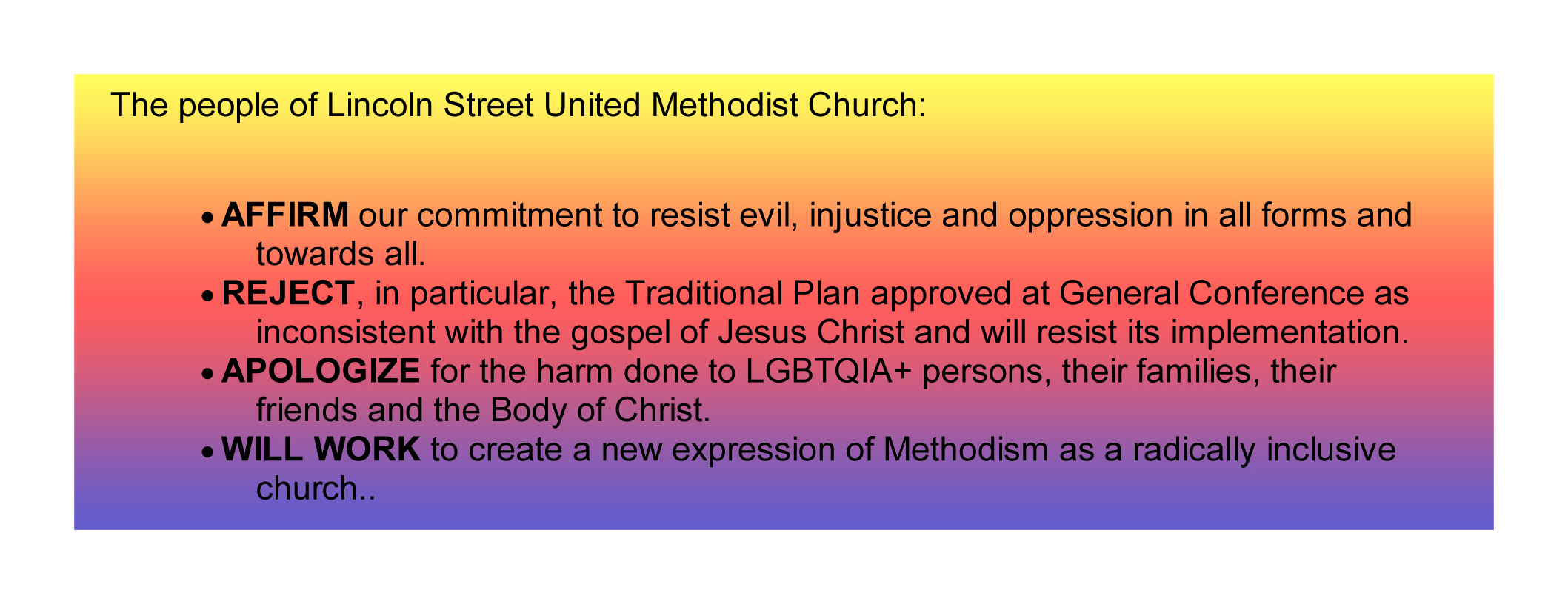 The people of Lincoln Street  						United Methodist Church Affirm our commitment to resist evil, injustice and oppression in all forms and  						towards all.  Reject, in particular, the Traditional Plan approved at General Conference as inconsistent with  						the gospel of Jesus Christ and will resist its implementation.  Apologize for the harm done to LGBTQIA+ persons,  						their families, their friends and the Body of Christ.  Will work to create a new expression of Methodism as a  						radically inclusive church.